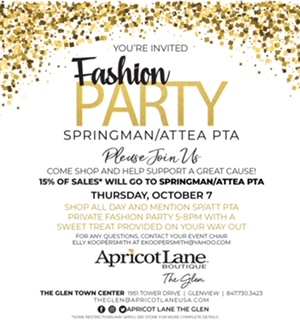 You're Invited: Fashion Party.  Springman/Attea PTA Please Join Us Come shop and help support a great cause!  15% of Sales will go to Springman/Attea PTA Private fashion party 5-8PM with a sweet treat provided on your way out. For any questions, contact your event chair Elly Koopersmith at ekoopersmith@yahoo.com Apricot Lane Boutique, The Glen