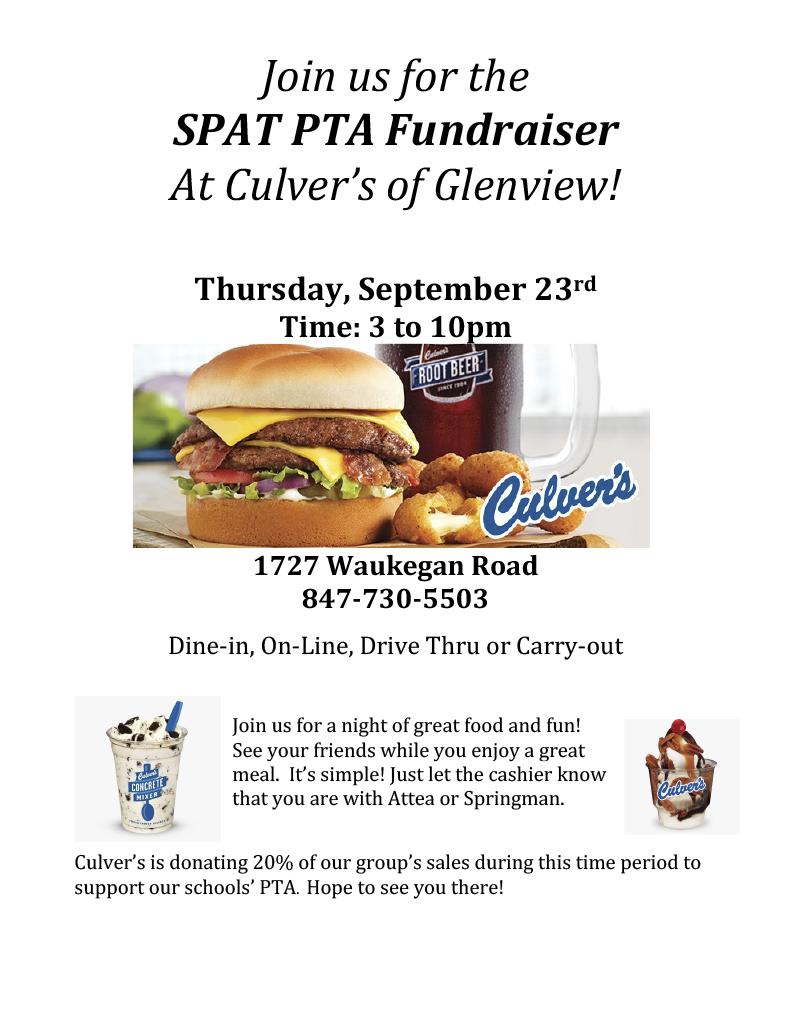 """Image: Flyer: """"SP-AT PTA Fundraiser at Culver's of Glenview! Thursday, September 23rd. Time 3pm to 10 pm."""" (image of culver's cheeseburger, glass of rootbeer, and plate of mozzarella balls with Culver's logo in the lower right corner) Text: """" 1727 Waukegan Road 847-730-5503 Dine-in, On-Line, Drive Thru or Carry-out Join us for a night of great food and fun! See your friends while you enjoy a great meal. It's simple! Just let the cashier know that you are with Attea or Springman. Culver's is donating 20% of our group's sales during this time period to support our schools' PTA. Hope to see you there! """" Text flanked with images of a Culver's sundae and mixer, both with chocolate involved!)"""